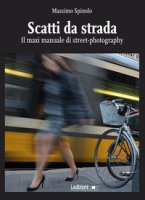 Scatti da strada. Il maxi manuale di street-photography - Spinolo Massimo