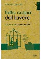 Tutta colpa del lavoro - Gesualdi Francesco