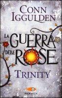 Trinity. La guerra delle Rose - Iggulden Conn