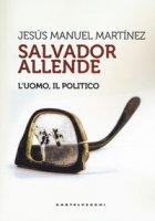 Salvador Allende. L'uomo. Il politico - Martinez Jesús Manuel