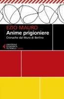 Anime prigioniere. Cronache dal muro di Berlino - Mauro Ezio