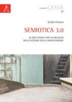 Semiotica 3.0. 50 idee chiave per un rilancio della scienza della significazione - Ferraro Guido