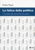 La fatica della politica. L'irto sentiero dalla rappresentanza al risultato - Negri Fedra