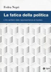 Copertina di 'La fatica della politica. L'irto sentiero dalla rappresentanza al risultato'