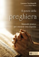 Potere della preghiera. Manuale pratico per ottenere una risposta. (Il) - Lorenzo Vecchiarelli