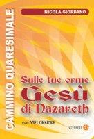 Sulle tue orme  Gesù di Nazareth. Cammino quaresimale con Via Crucis - Nicola Giordano