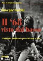 Il '68 visto dal basso. Sussidio didattico per chi non c'era - Gozzini Giuseppe