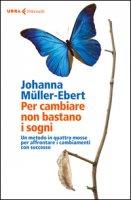 Per cambiare non bastano i sogni. Un metodo in quattro mosse per affrontare i cambiamenti con successo - Müller-Ebert Johanna