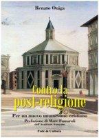 Contro la post-religione. Per un nuovo umanesimo cristiano - Oniga Renato