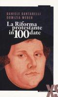La Riforma protestante in 100 date - Santarelli Daniele, Weber Domizia
