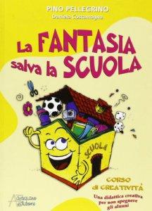 Copertina di 'La fantasia salva la scuola. Corso di creatività. Una didattica creativa per non spegnere gli alunni'