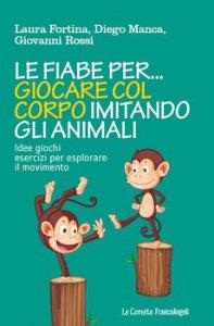Copertina di 'Le fiabe per giocare col corpo imitando gli animali. Idee, giochi, esercizi per esplorare il movimento'