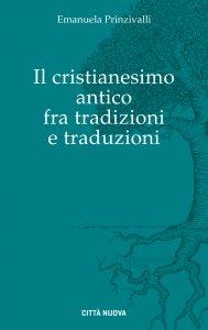 Copertina di 'Il Cristianesimo antico fra tradizioni e traduzioni'