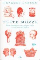 Teste mozze. Storie di decapitazioni, reliquie, trofei, souvenir e crani illustri. Con e-book - Larson Frances