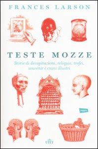 Copertina di 'Teste mozze. Storie di decapitazioni, reliquie, trofei, souvenir e crani illustri. Con e-book'