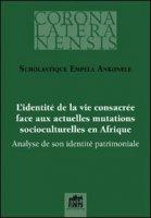 L' identité de la vie consacrée face aux actuelles mutations socioculturelles en Afrique - Scholastique Empela Ankonele