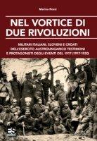 Nel vortice di due rivoluzioni. Militari italiani, sloveni e croati dell'esercito austroungarico testimoni e protagonisti degli eventi del 1917 (1917-1920) - Rossi Marina