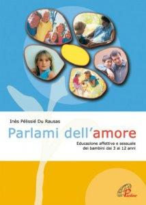 Copertina di 'Parlami dell'amore. Educazione affettiva e sessuale dei bambini dai 3 ai 12 anni'