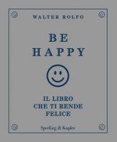 Be happy. Il libro che ti rende felice - Rolfo Walter