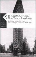 New York e il moderno. Società, arte e architettura nella metropoli americana (1876-1917) - Cartosio Bruno