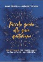 Piccola guida alla gioia quotidiana - Gregory Turpin, Suor Cristina