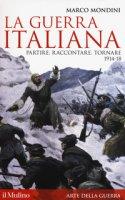 La guerra italiana. Partire, raccontare, tornare 1914-18 - Mondini Marco