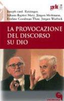 La provocazione del discorso su Dio (gdt 315) - Benedetto XVI (Joseph Ratzinger), Metz J. Baptist, Moltmann J�rgen