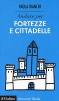 Andare per fortezze e cittadelle - Bianchi Paola
