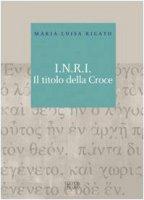 I.N.R.I. Il titolo della croce - Rigato M. Luisa