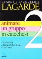 12-16 anni animare un gruppo in catechesi. Vol. 2: L'adolescente e la fede della Chiesa - Lagarde Claude, Lagarde Jacqueline, Meneghini Riccardo