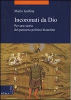 Incoronati da Dio. Per una storia del pensiero politico bizantino - Gallina Mario