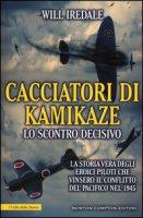 Cacciatori di kamikaze. Lo scontro decisivo. La storia vera degli eroici piloti che vinsero il conflitto del Pacifico nel 1945 - Iredale Will
