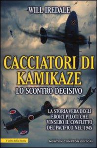 Copertina di 'Cacciatori di kamikaze. Lo scontro decisivo. La storia vera degli eroici piloti che vinsero il conflitto del Pacifico nel 1945'