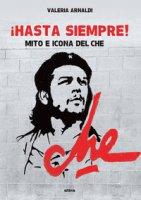 Hasta siempre! Mito e icona del Che - Arnaldi Valeria
