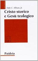 Cristo storico e Gesù teologico - Allison Dale C.