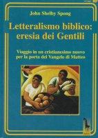 Letteralismo biblico: eresia dei Gentili. Viaggio in un cristianesimo nuovo per la porta del Vangelo di Matteo - John Shelby Spong