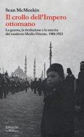 Il crollo dell'Impero ottomano. La guerra, la rivoluzione e la nascita del moderno Medio Oriente. 1908-1923 - McMeekin Sean