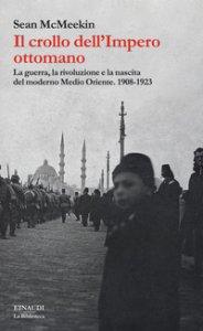 Copertina di 'Il crollo dell'Impero ottomano. La guerra, la rivoluzione e la nascita del moderno Medio Oriente. 1908-1923'