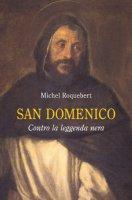 San Domenico. Contro la leggenda nera - Roquebert Michel
