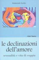 Le declinazioni dell'amore. Sessualità e vita di coppia - Scotto Raimondo