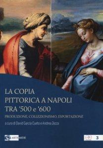Copertina di 'La copia pittorica a Napoli tra '500 e '600. Produzione, collezionismo, esportazione'