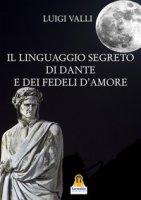 Il linguaggio segreto di Dante e dei «Fedeli d'amore» - Valli Luigi