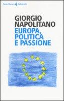 Europa, politica e passione - Napolitano Giorgio