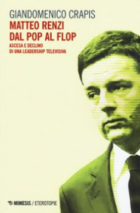 Copertina di 'Matteo Renzi, dal pop al flop. Ascesa e declino di una leadership televisiva'