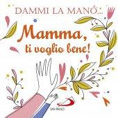 Dammi la mano... Mamma, ti voglio bene! - Francesca Carabelli