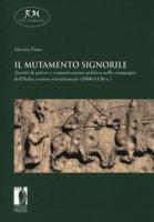 Il mutamento signorile. Assetti di potere e comunicazione politica nelle campagne dell'Italia centro-settentrionale (1080-1130 c.) - Fiore Alessio