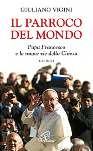 Copertina di 'Il parroco del mondo. Papa Francesco e le nuove vie della Chiesa. Gli inizi'