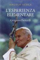 L'esperienza elementare. La vena profonda del magistero di Giovanni Paolo II - Scola Angelo