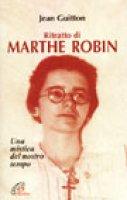 Ritratto di Marthe Robin. Una mistica del nostro tempo - Guitton Jean