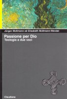 Passione per Dio. Teologia a due voci - Moltmann Wendel Jürgen, Moltmann Wendel Elisabeth
